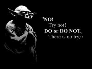 Yoda Try no! Do or do not! there is no try